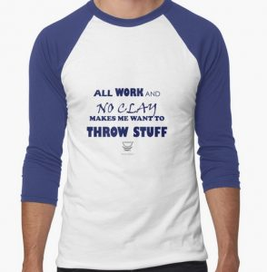 All work and no clay makes me want to throw stuff t-shirt